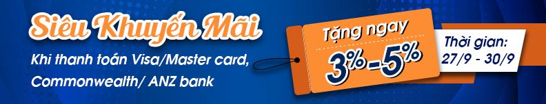 Siêu khuyến mãi : Tặng ngay 3-5% khi thanh toán bằng Visa/Master card, Commonwealth/Anz bank